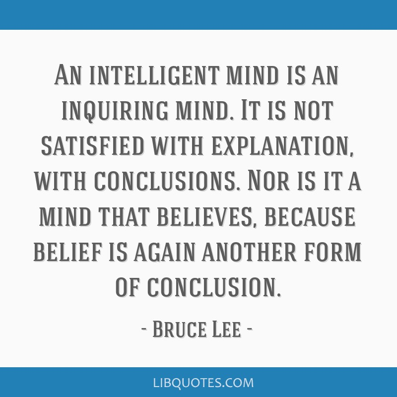 An intelligent mind is an inquiring mind. It is not satisfied with explanation, with conclusions. Nor is it a mind that believes, because belief is...