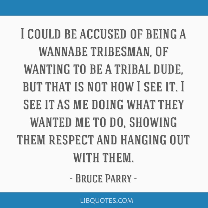 I could be accused of being a wannabe tribesman, of wanting to be a tribal dude, but that is not how I see it. I see it as me doing what they wanted...