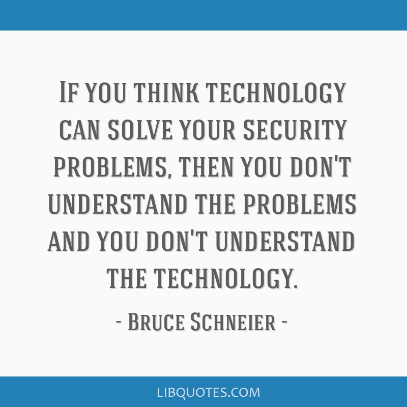 If you think technology can solve your security problems, then you don't understand the problems and you don't understand the technology.