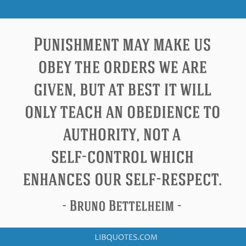 Punishment may make us obey the orders we are given, but at best it will only teach an obedience to authority, not a self-control which enhances our...
