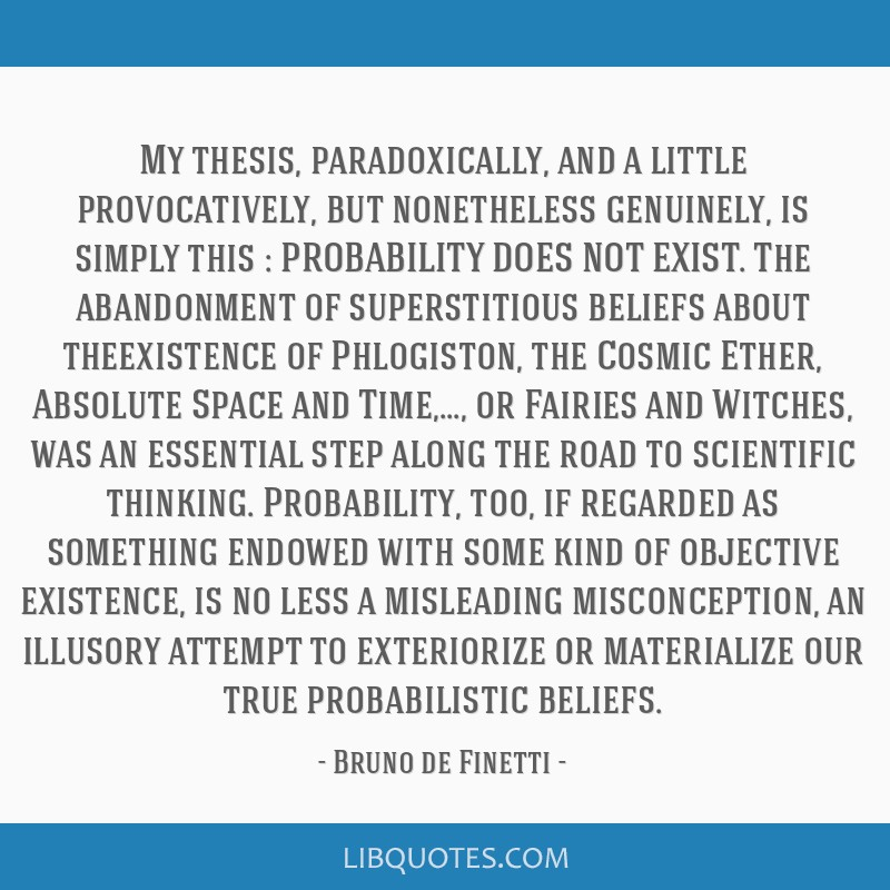 My thesis, paradoxically, and a little provocatively, but nonetheless genuinely, is simply this : PROBABILITY DOES NOT EXIST. The abandonment of...