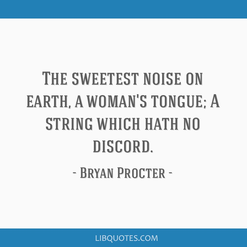 The sweetest noise on earth, a woman's tongue; A string which hath no discord.