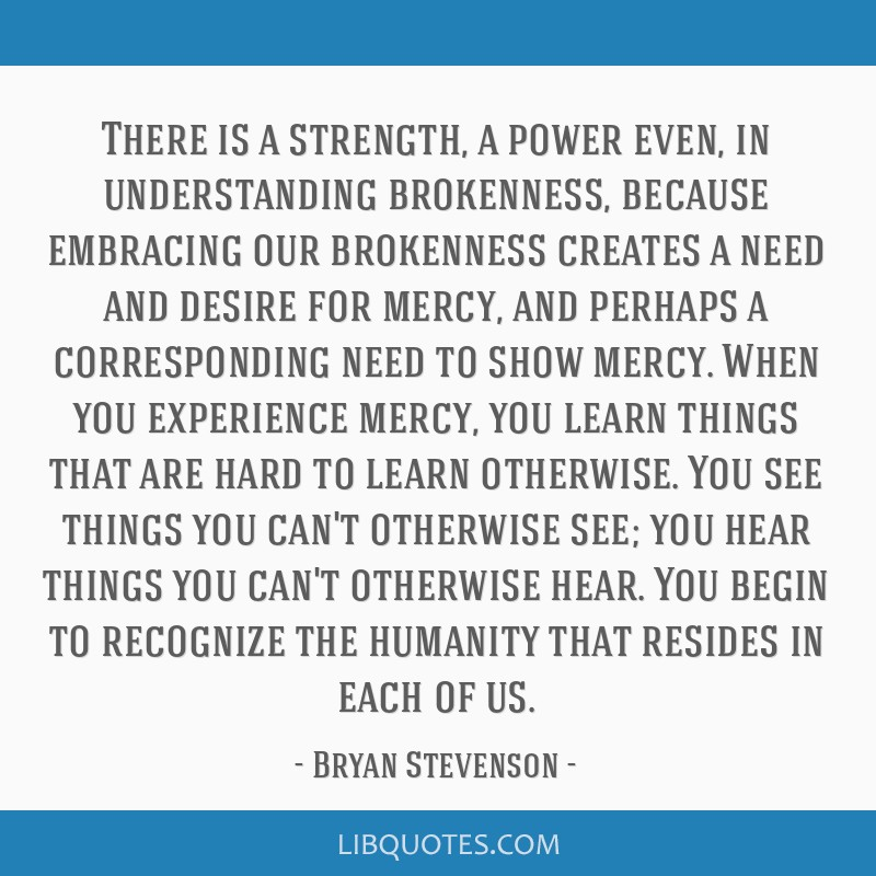 There is a strength, a power even, in understanding brokenness, because embracing our brokenness creates a need and desire for mercy, and perhaps a...