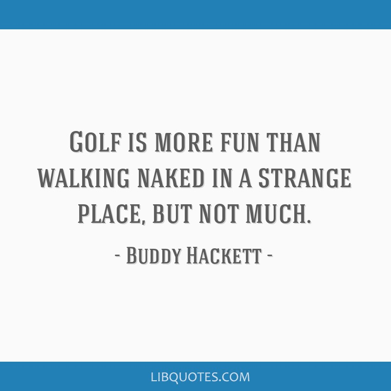 Golf is more fun than walking naked in a strange place, but not much.