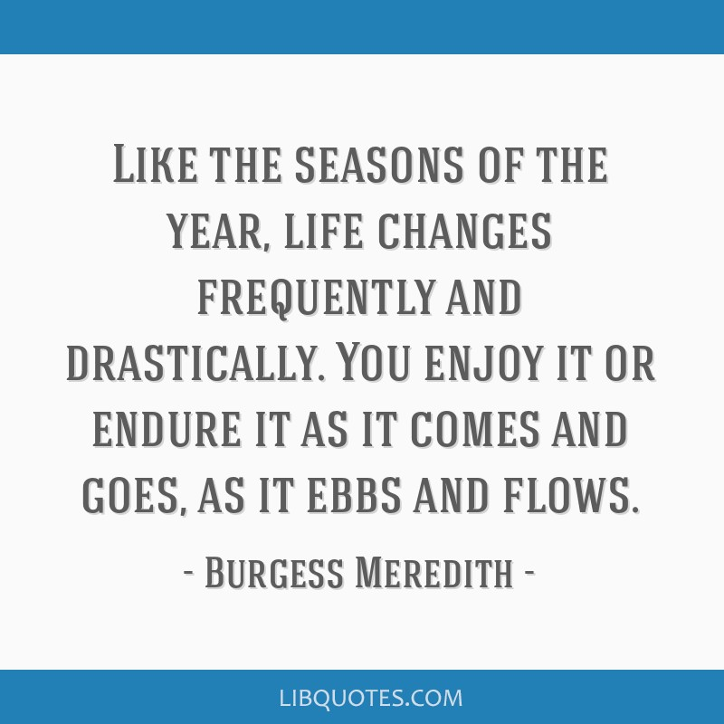 Like the seasons of the year, life changes frequently and drastically. You enjoy it or endure it as it comes and goes, as it ebbs and flows.