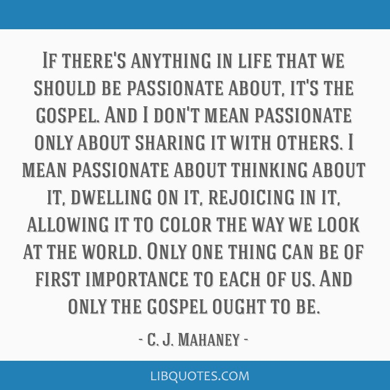 If there's anything in life that we should be passionate about, it's the gospel. And I don't mean passionate only about sharing it with others. I...