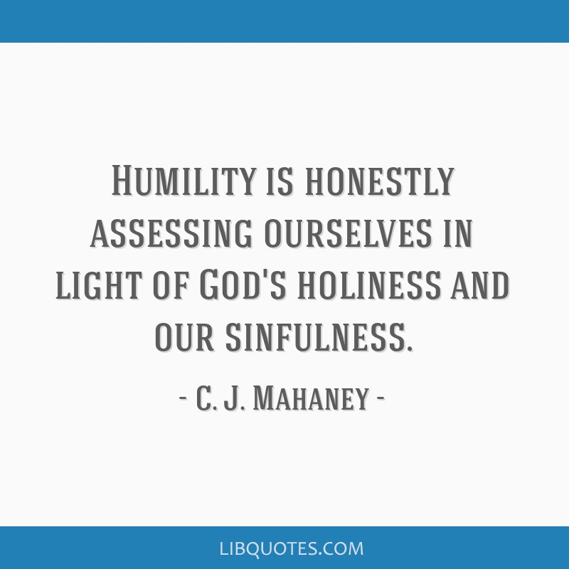 Humility is honestly assessing ourselves in light of God's holiness and our sinfulness.