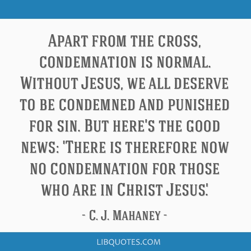 Apart from the cross, condemnation is normal. Without Jesus, we all deserve to be condemned and punished for sin. But here's the good news: 'There is ...