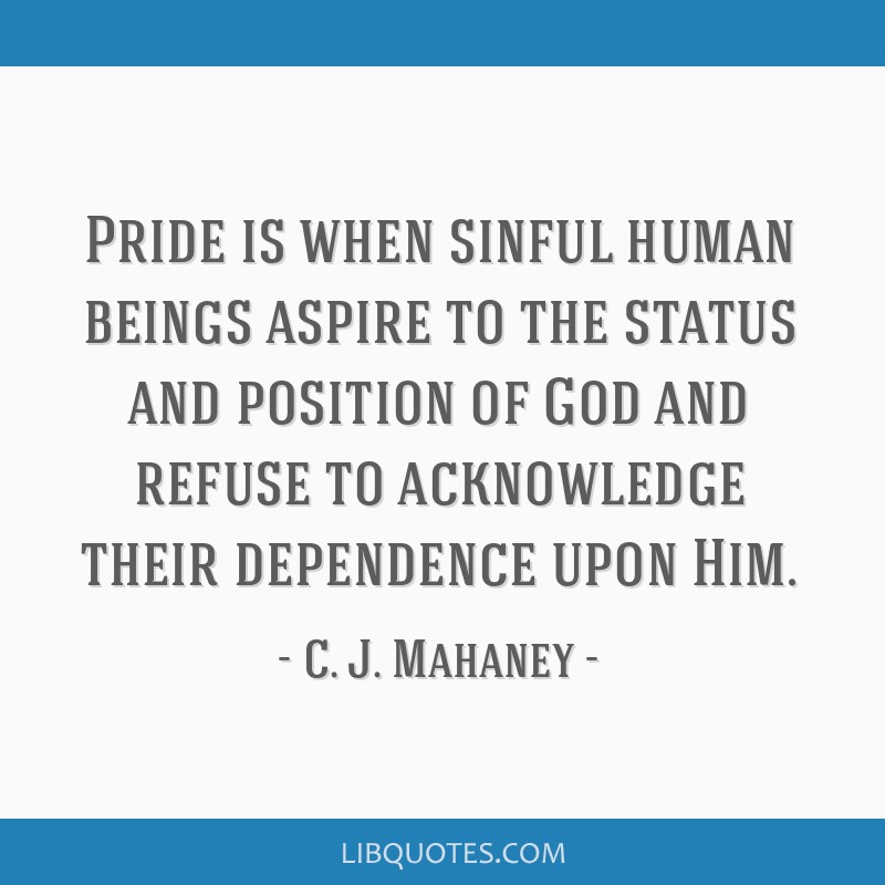 Pride is when sinful human beings aspire to the status and position of God and refuse to acknowledge their dependence upon Him.