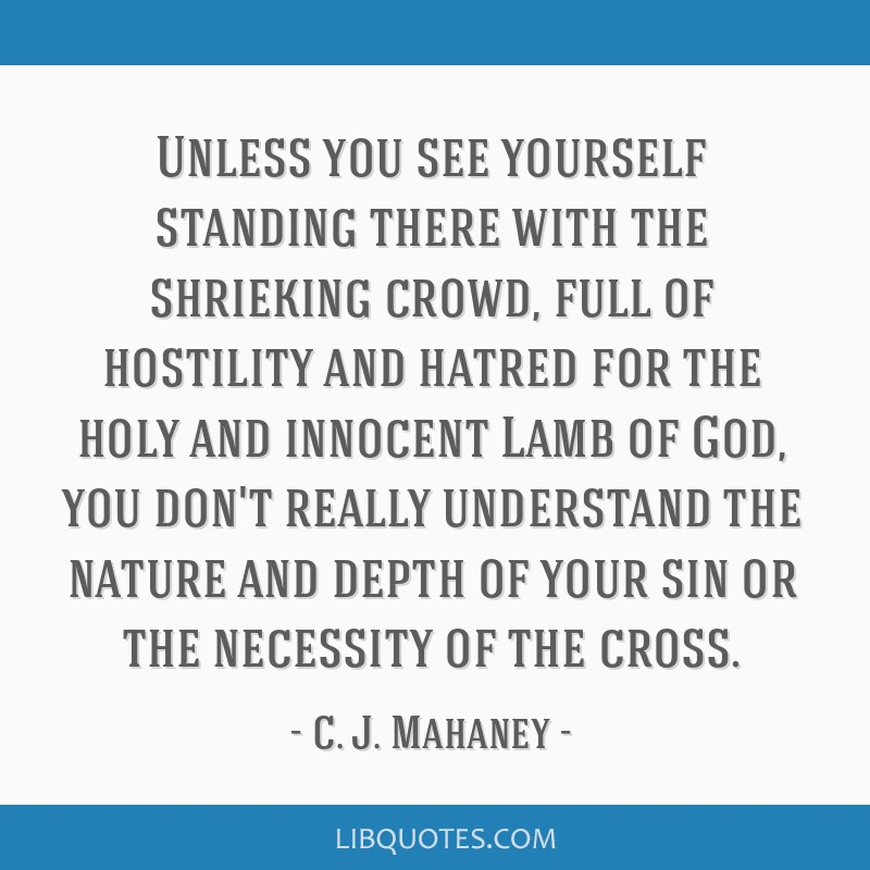 Unless you see yourself standing there with the shrieking crowd, full of hostility and hatred for the holy and innocent Lamb of God, you don't really ...