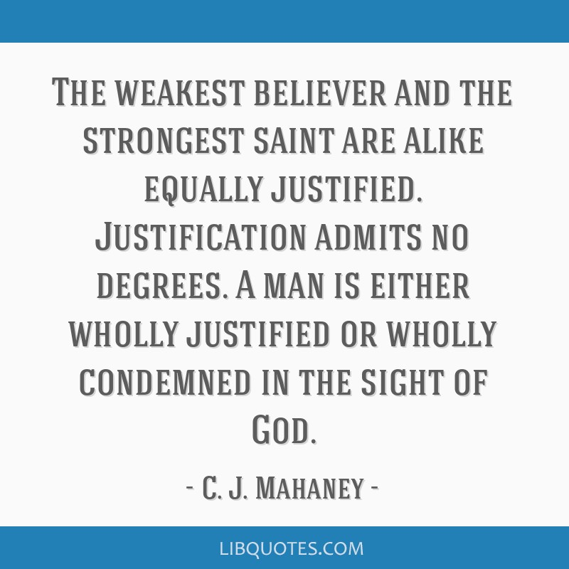 The weakest believer and the strongest saint are alike equally justified. Justification admits no degrees. A man is either wholly justified or wholly ...