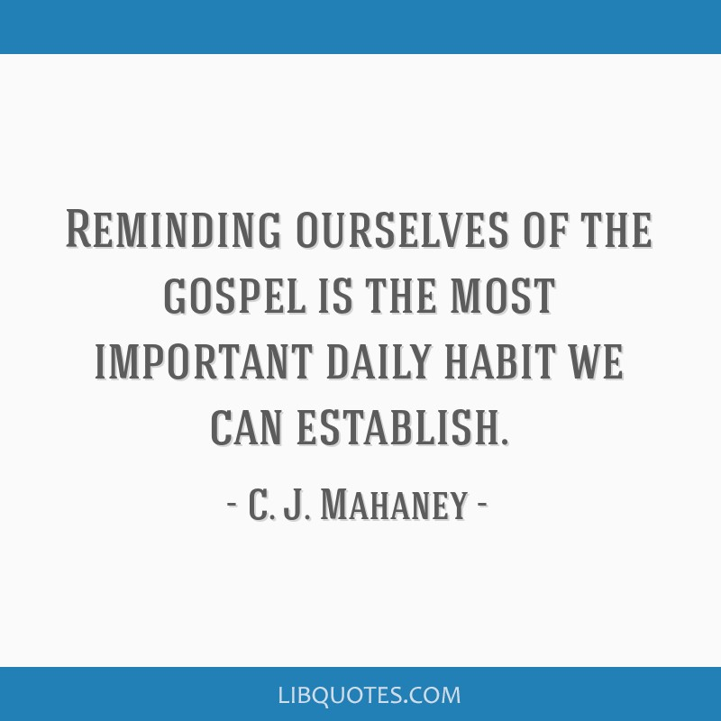Reminding ourselves of the gospel is the most important daily habit we can establish.