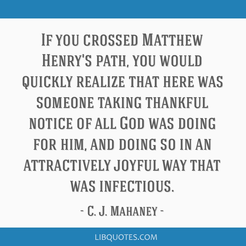 If you crossed Matthew Henry's path, you would quickly realize that here was someone taking thankful notice of all God was doing for him, and doing...