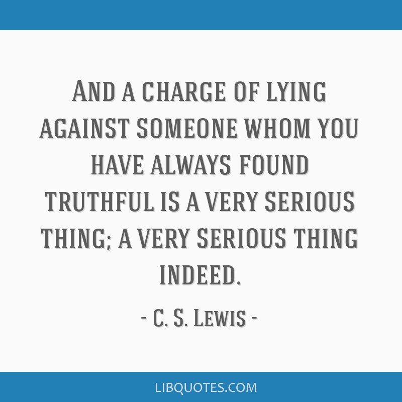 And a charge of lying against someone whom you have always found truthful is a very serious thing; a very serious thing indeed.