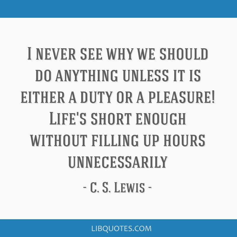 I never see why we should do anything unless it is either a duty or a pleasure! Life's short enough without filling up hours unnecessarily