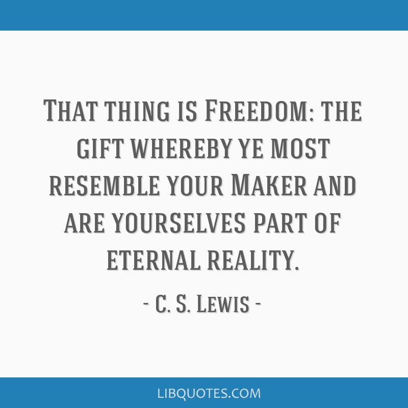 That thing is Freedom: the gift whereby ye most resemble your Maker and are yourselves part of eternal reality.