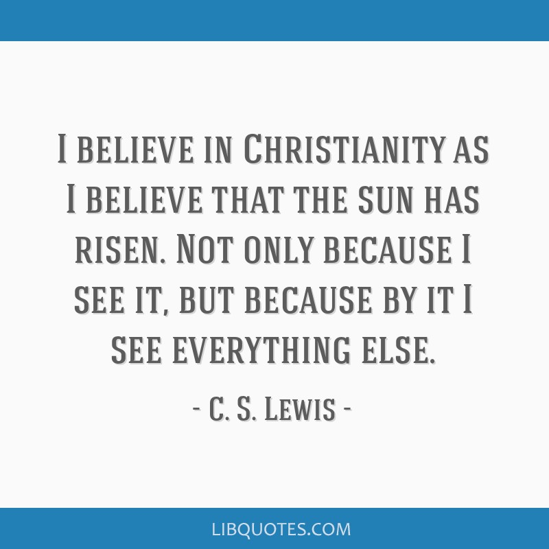 I believe in Christianity as I believe that the sun has risen. Not only because I see it, but because by it I see everything else.