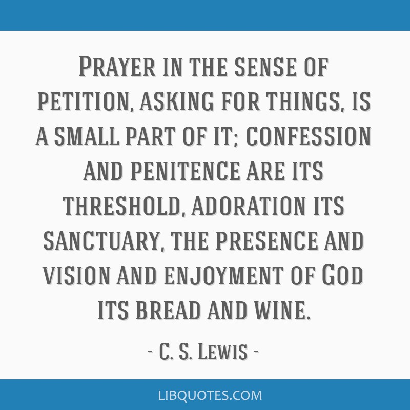 Prayer in the sense of petition, asking for things, is a small part of it; confession and penitence are its threshold, adoration its sanctuary, the...
