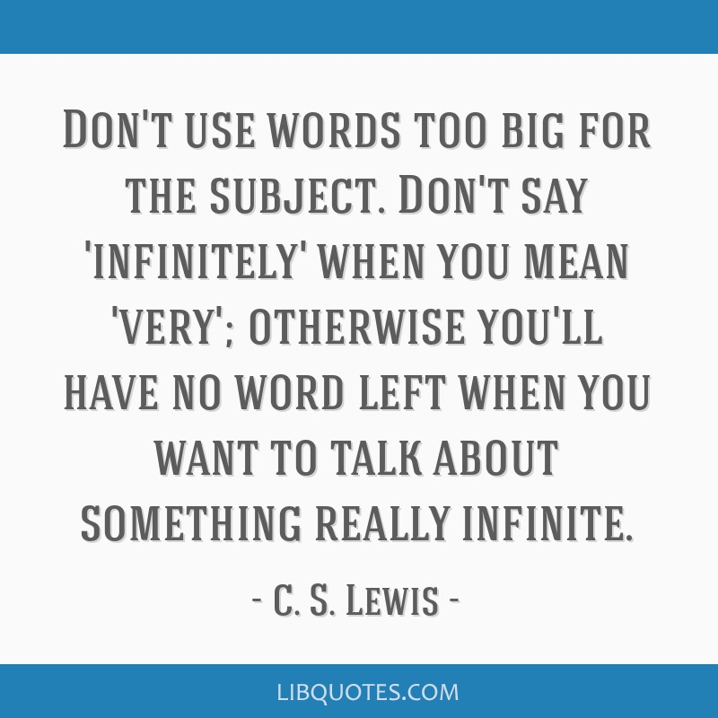 Don't use words too big for the subject. Don't say 'infinitely' when you mean 'very'; otherwise you'll have no word left when you want to talk about...