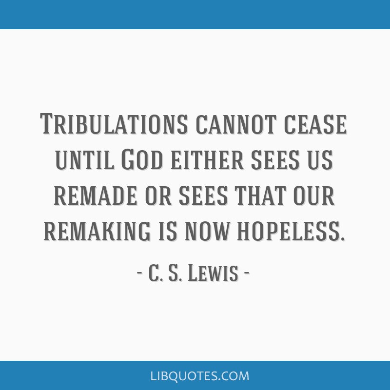 Tribulations cannot cease until God either sees us remade or sees that our remaking is now hopeless.