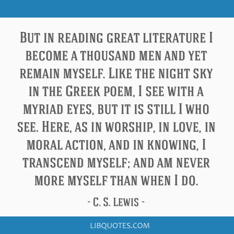But in reading great literature I become a thousand men and yet remain myself. Like the night sky in the Greek poem, I see with a myriad eyes, but it ...