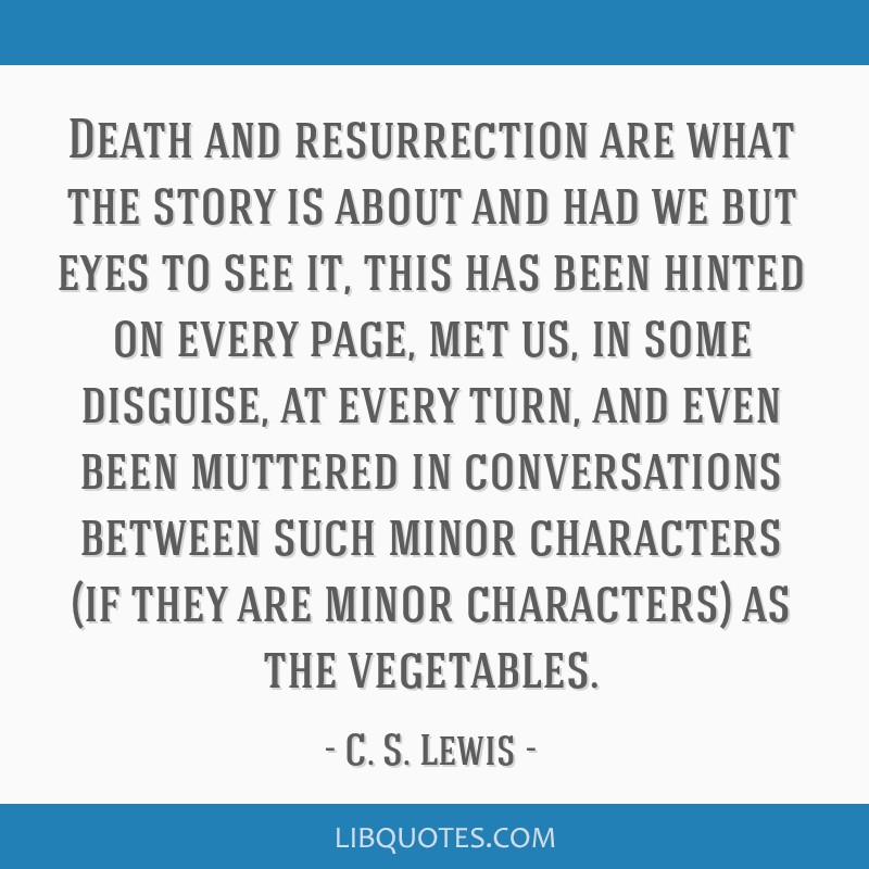 Death and resurrection are what the story is about and had we but eyes to see it, this has been hinted on every page, met us, in some disguise, at...