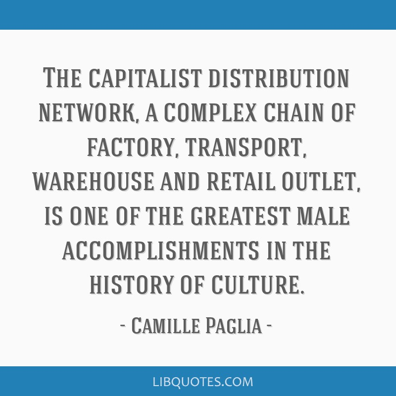 The capitalist distribution network, a complex chain of factory, transport, warehouse and retail outlet, is one of the greatest male accomplishments...