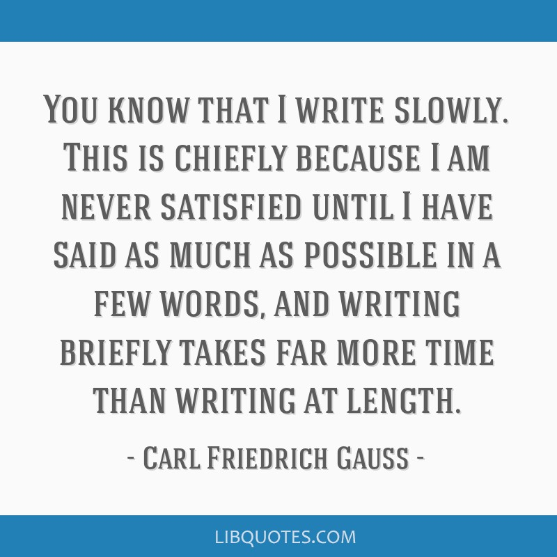 You know that I write slowly. This is chiefly because I am never satisfied until I have said as much as possible in a few words, and writing briefly...