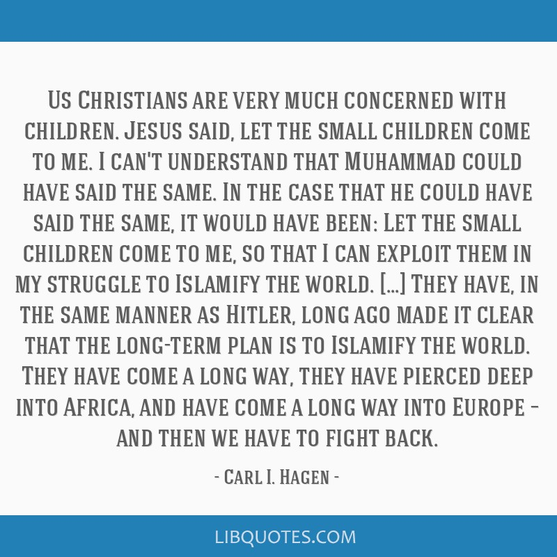 Us Christians are very much concerned with children. Jesus said, let the small children come to me. I can't understand that Muhammad could have said...