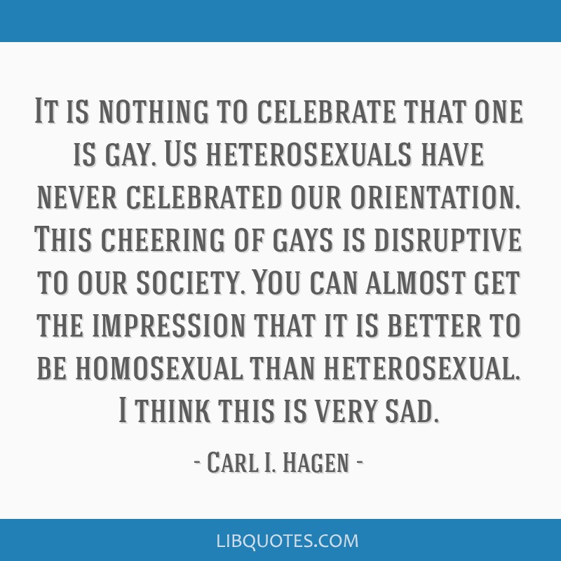 It is nothing to celebrate that one is gay. Us heterosexuals have never celebrated our orientation. This cheering of gays is disruptive to our...
