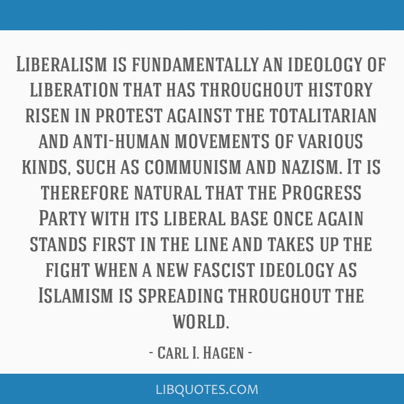 Liberalism is fundamentally an ideology of liberation that has throughout history risen in protest against the totalitarian and anti-human movements...