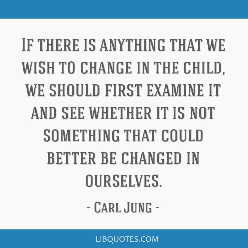 If there is anything that we wish to change in the child, we should first examine it and see whether it is not something that could better be changed ...