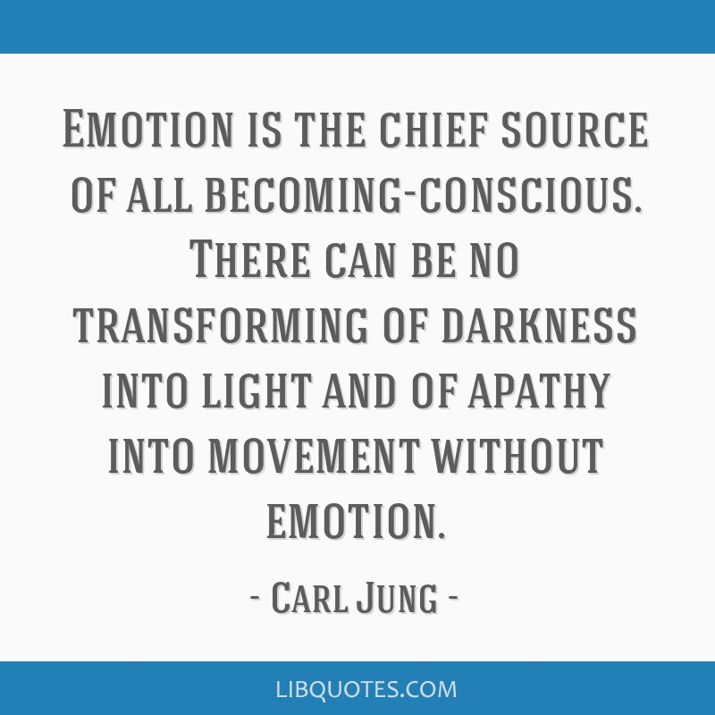Emotion is the chief source of all becoming-conscious. There can be no transforming of darkness into light and of apathy into movement without...