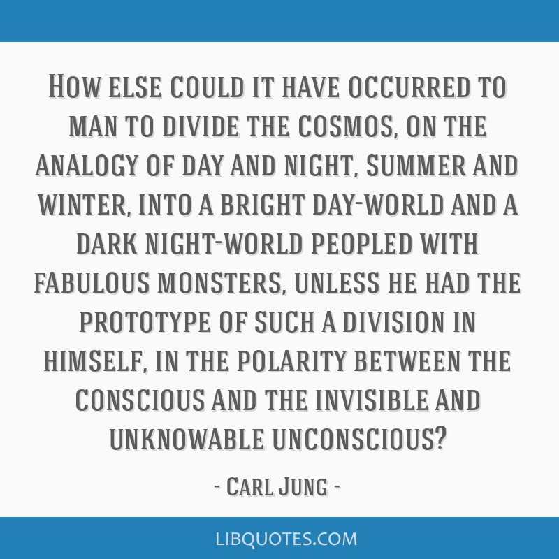 How else could it have occurred to man to divide the cosmos, on the analogy of day and night, summer and winter, into a bright day-world and a dark...