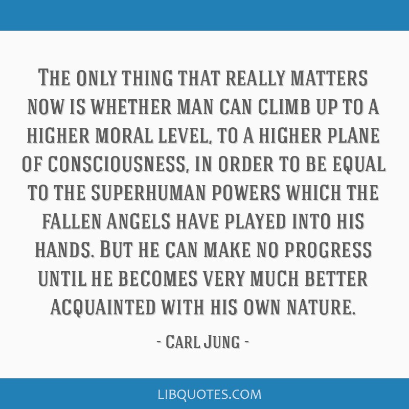 The only thing that really matters now is whether man can climb up to a higher moral level, to a higher plane of consciousness, in order to be equal...