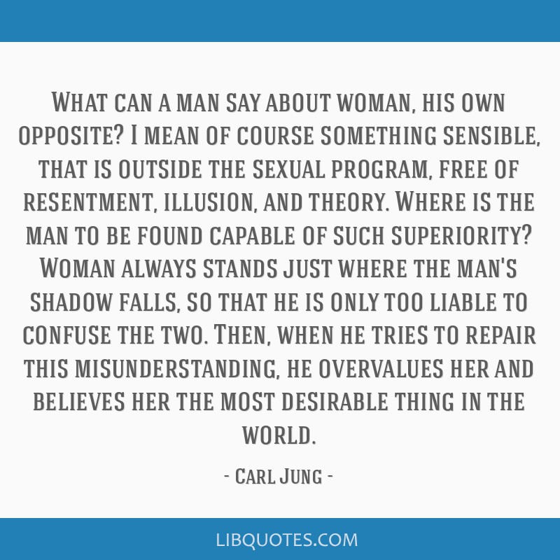 What can a man say about woman, his own opposite? I mean of course something sensible, that is outside the sexual program, free of resentment,...