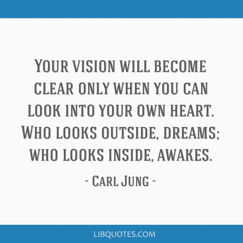 Your vision will become clear only when you can look into your own heart. Who looks outside, dreams; who looks inside, awakes.