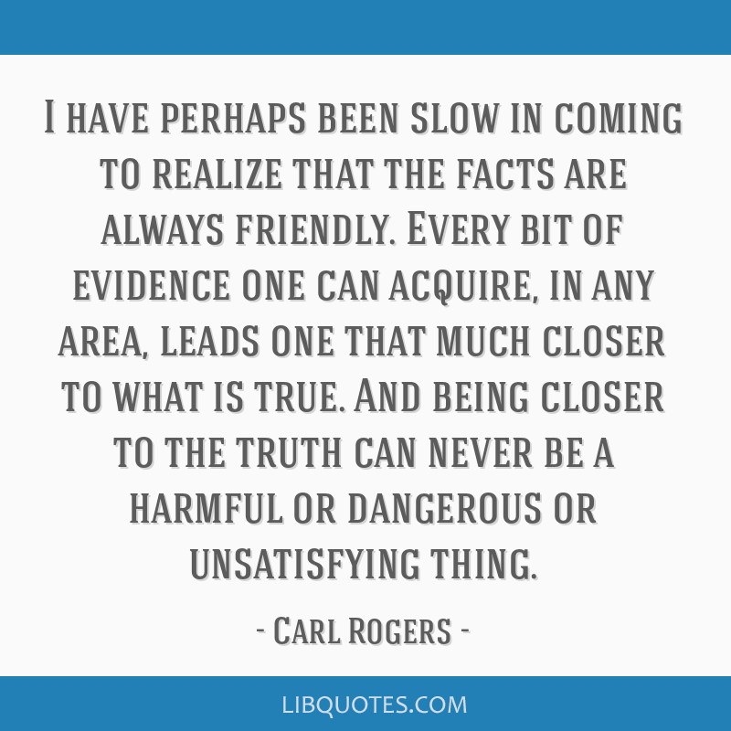 I have perhaps been slow in coming to realize that the facts are always friendly. Every bit of evidence one can acquire, in any area, leads one that...
