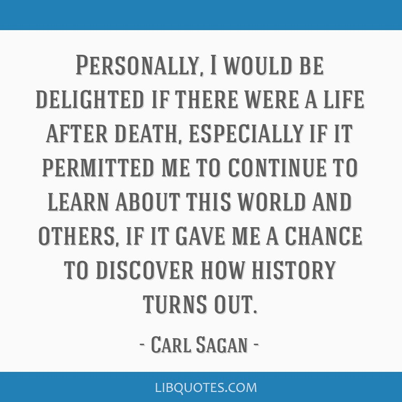 Personally, I would be delighted if there were a life after death, especially if it permitted me to continue to learn about this world and others, if ...
