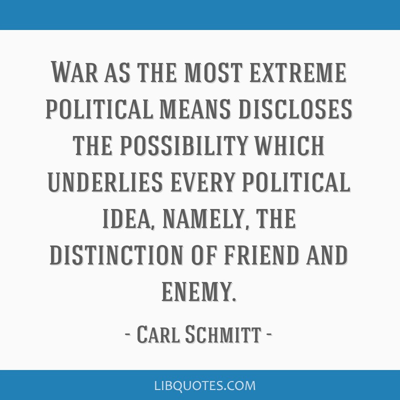 War as the most extreme political means discloses the possibility which underlies every political idea, namely, the distinction of friend and enemy.