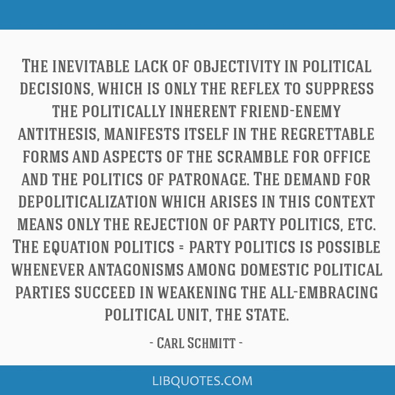 The inevitable lack of objectivity in political decisions, which is only the reflex to suppress the politically inherent friend-enemy antithesis,...