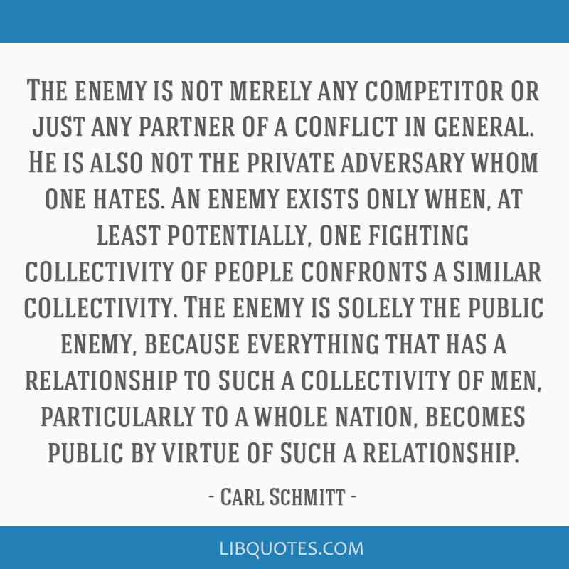 The enemy is not merely any competitor or just any partner of a conflict in general. He is also not the private adversary whom one hates. An enemy...