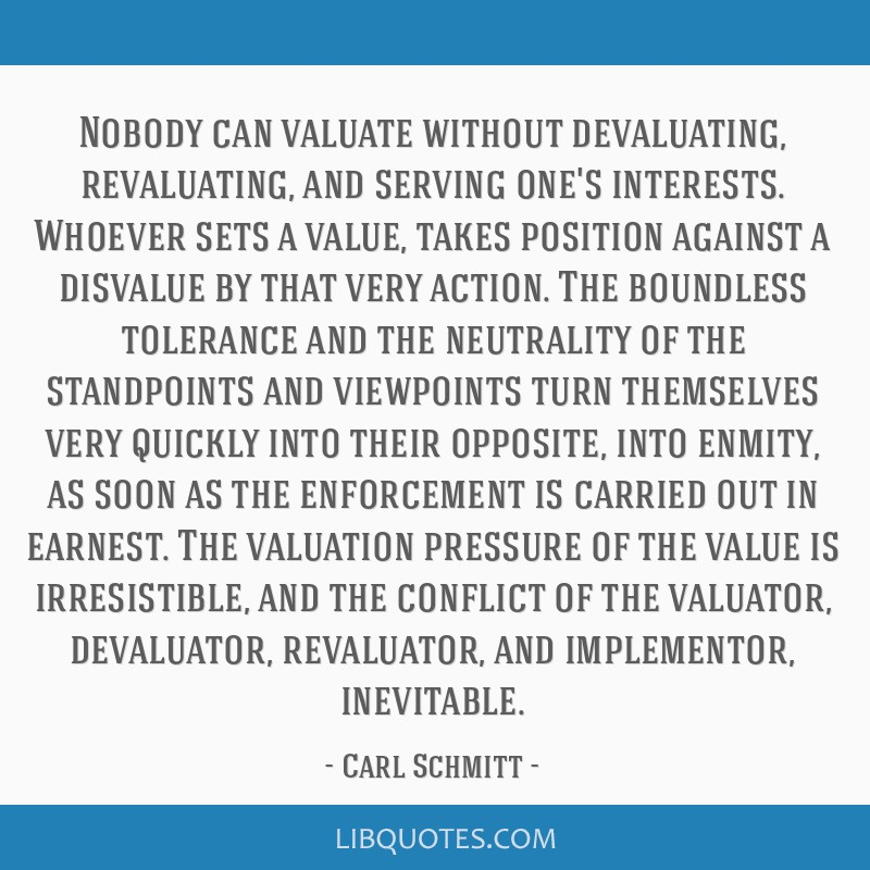 Nobody can valuate without devaluating, revaluating, and serving one's interests. Whoever sets a value, takes position against a disvalue by that...