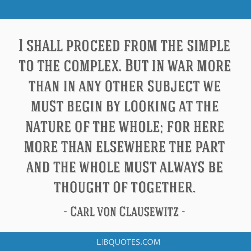 I shall proceed from the simple to the complex. But in war more than in any other subject we must begin by looking at the nature of the whole; for...