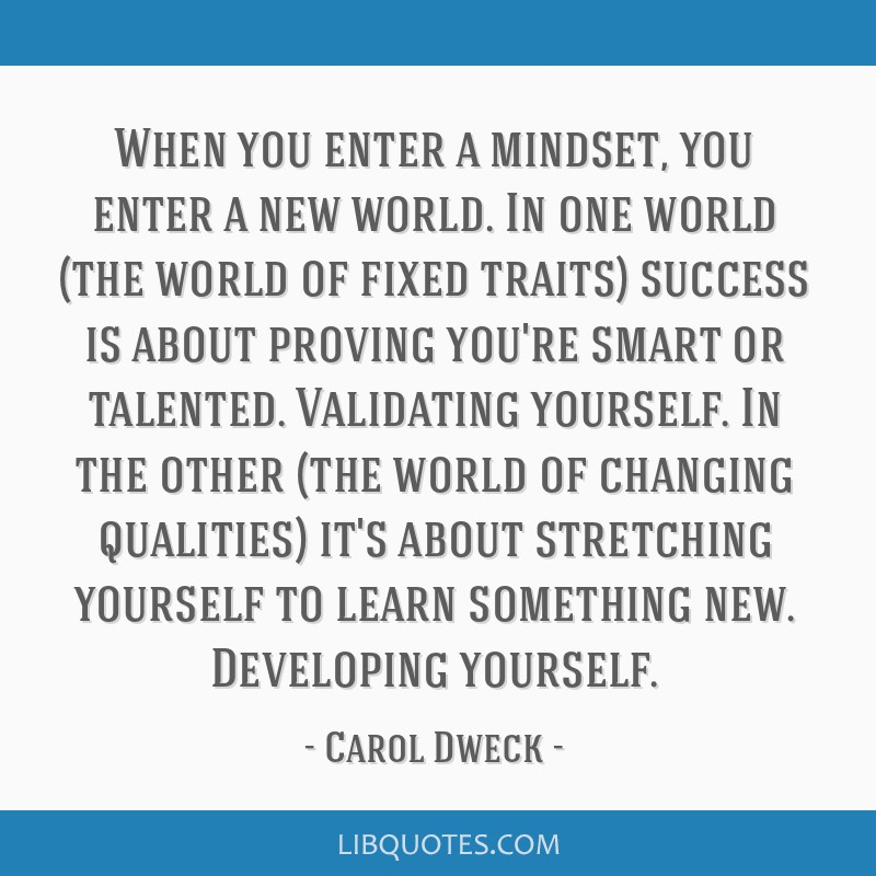 When you enter a mindset, you enter a new world. In one world (the world of fixed traits) success is about proving you're smart or talented....