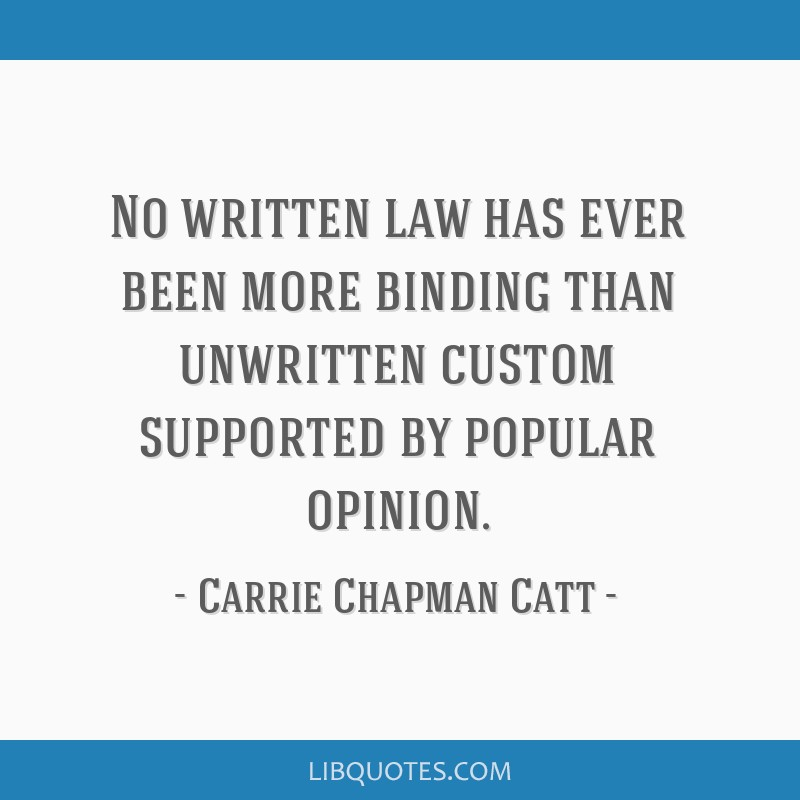 No written law has ever been more binding than unwritten custom supported by popular opinion.