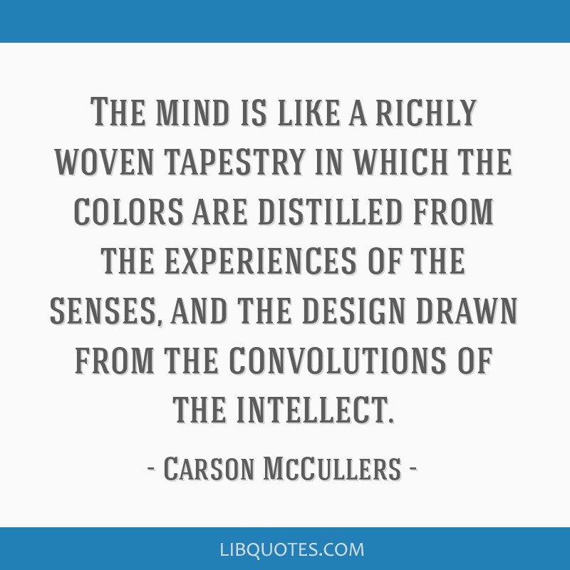 The mind is like a richly woven tapestry in which the colors are distilled from the experiences of the senses, and the design drawn from the...