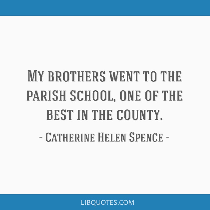 My brothers went to the parish school, one of the best in the county.
