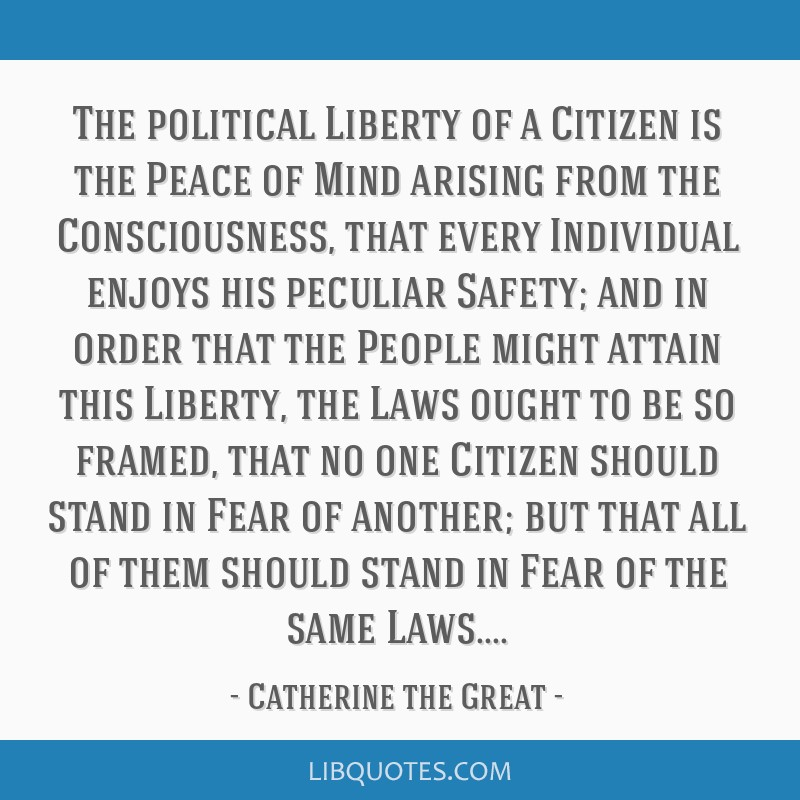 The political Liberty of a Citizen is the Peace of Mind arising from the Consciousness, that every Individual enjoys his peculiar Safety; and in...