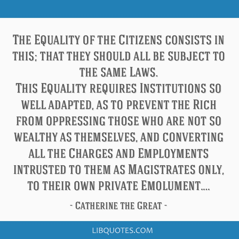 The Equality of the Citizens consists in this; that they should all be subject to the same Laws. This Equality requires Institutions so well adapted, ...